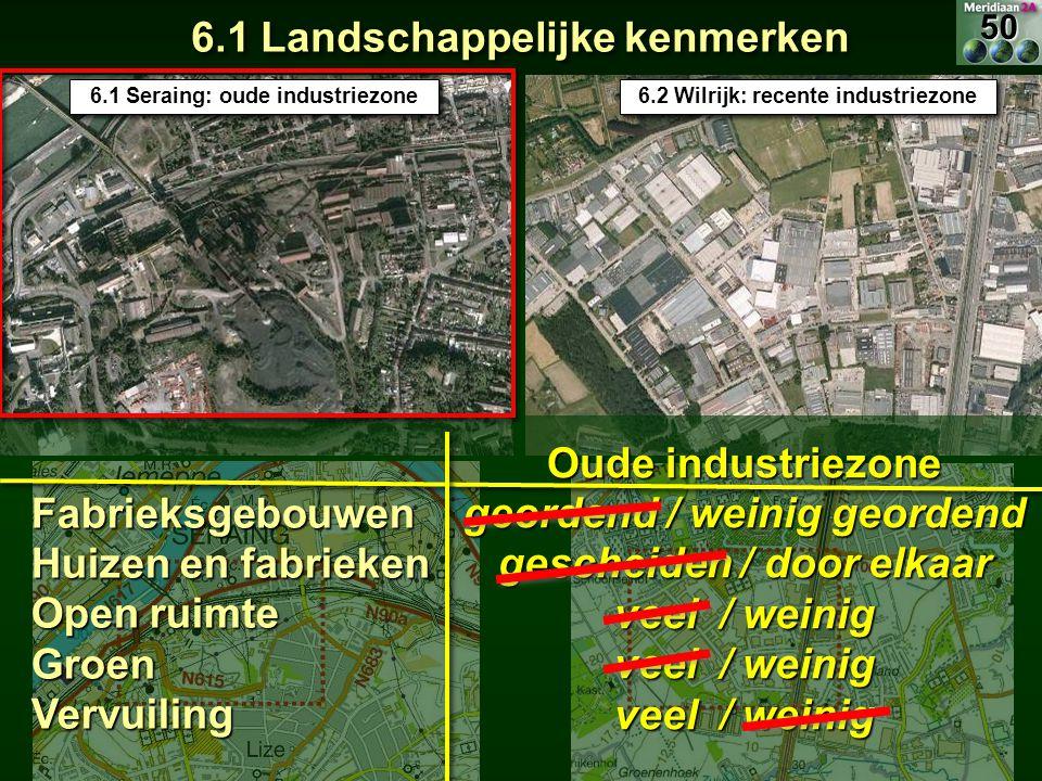 6.1 Landschappelijke kenmerken 6.1 Seraing: oude industriezone 6.2 Wilrijk: recente industriezone Fabrieksgebouwen Huizen en fabrieken Open ruimte Gro