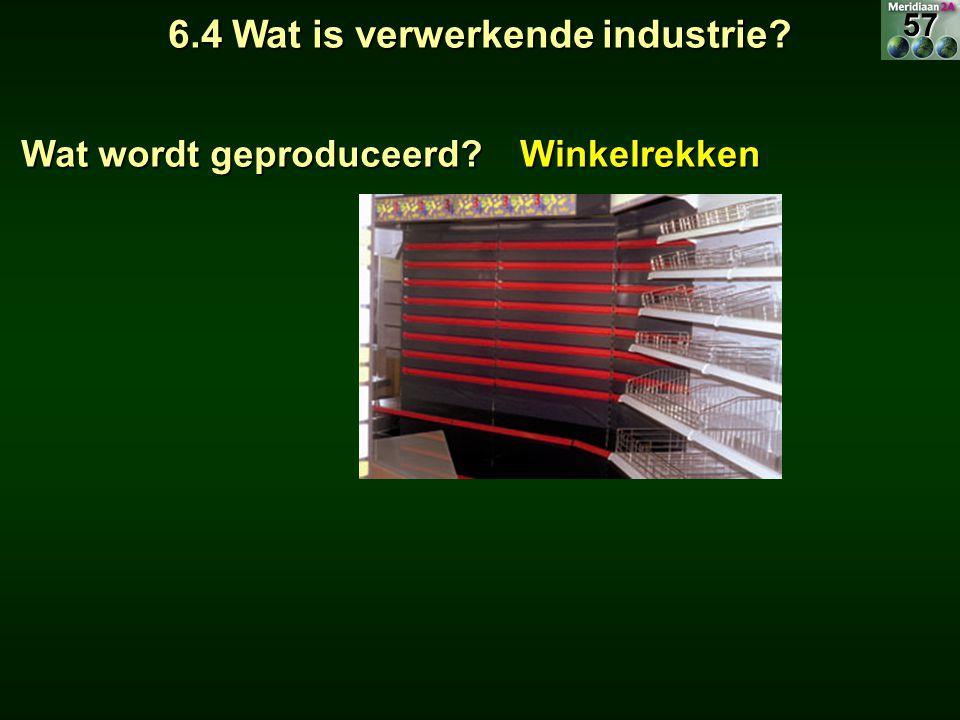 6.4 Wat is verwerkende industrie? Wat wordt geproduceerd? Winkelrekken57