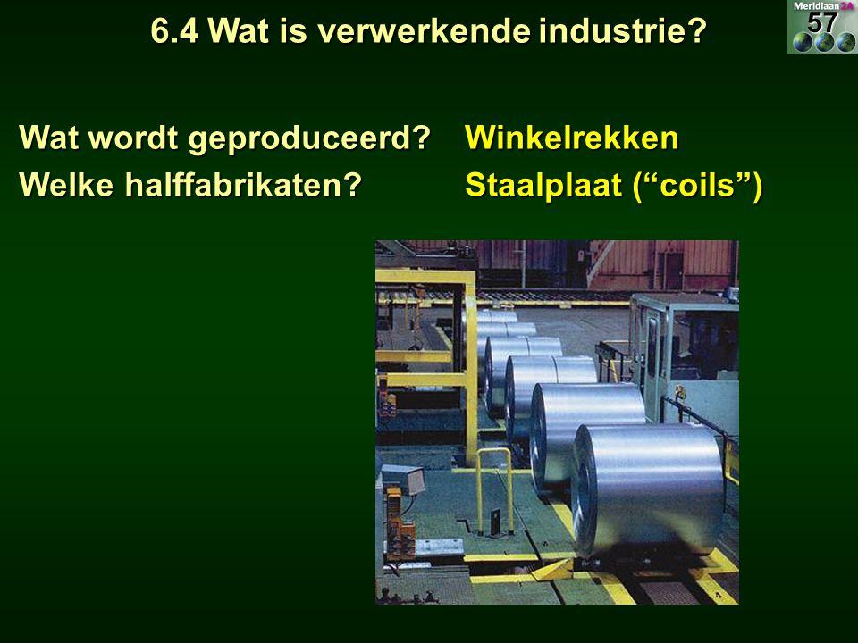 """6.4 Wat is verwerkende industrie? Wat wordt geproduceerd? Winkelrekken Welke halffabrikaten? Staalplaat (""""coils"""") 57"""