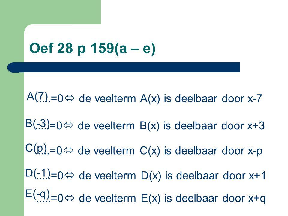 Oef 28 p 159(a – e).....=0  de veelterm A(x) is deelbaar door x-7 A(7).....=0  de veelterm B(x) is deelbaar door x+3 B(-3).....=0  de veelterm C(x)