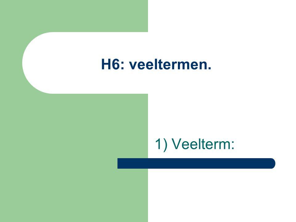 H6: veeltermen. 1) Veelterm: