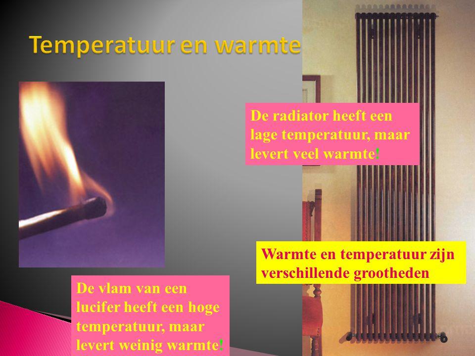 De vlam van een lucifer heeft een hoge temperatuur, maar levert weinig warmte! De radiator heeft een lage temperatuur, maar levert veel warmte! Warmte