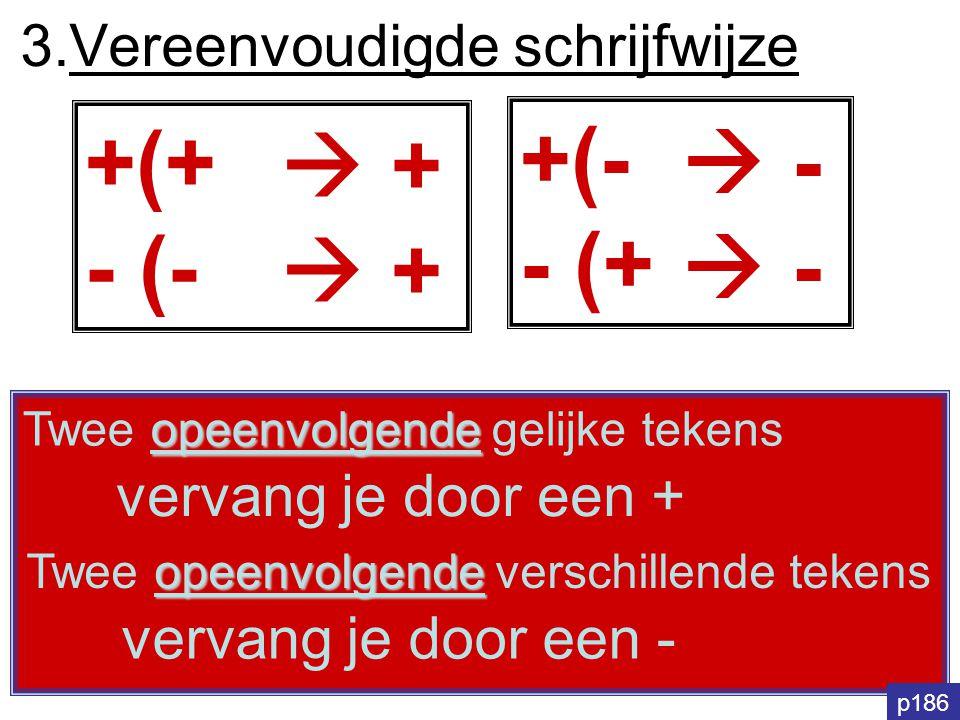 3.Vereenvoudigde schrijfwijze +(+ - (- vervang je door een + opeenvolgende Twee opeenvolgende gelijke tekens opeenvolgende Twee opeenvolgende verschil