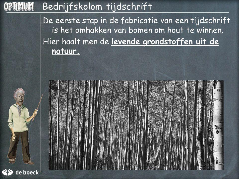 Bedrijfskolom tijdschrift De eerste stap in de fabricatie van een tijdschrift is het omhakken van bomen om hout te winnen. Hier haalt men de levende g