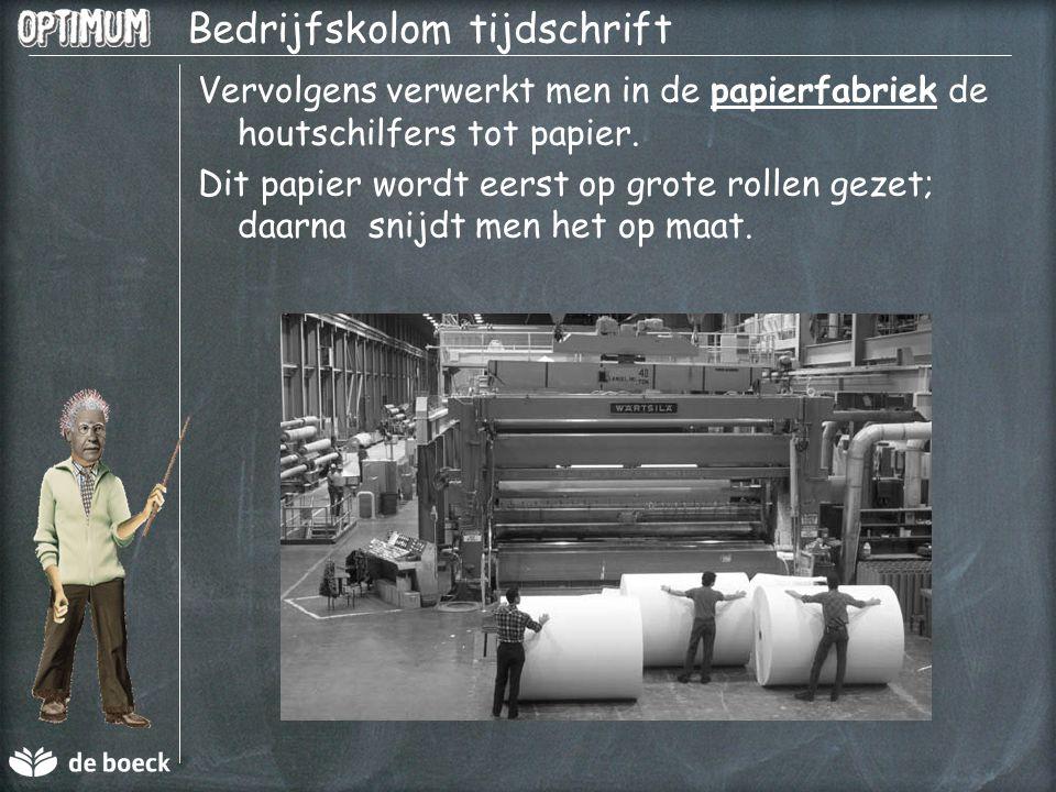 Bedrijfskolom tijdschrift Vervolgens verwerkt men in de papierfabriek de houtschilfers tot papier. Dit papier wordt eerst op grote rollen gezet; daarn