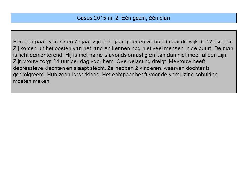 Casus 2015 nr. 2: Eén gezin, één plan Een echtpaar van 75 en 79 jaar zijn één jaar geleden verhuisd naar de wijk de Wisselaar. Zij komen uit het ooste