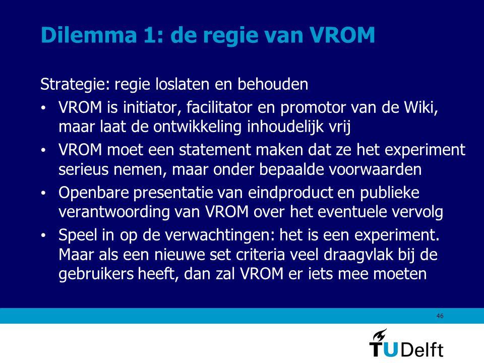 46 Dilemma 1: de regie van VROM Strategie: regie loslaten en behouden VROM is initiator, facilitator en promotor van de Wiki, maar laat de ontwikkeling inhoudelijk vrij VROM moet een statement maken dat ze het experiment serieus nemen, maar onder bepaalde voorwaarden Openbare presentatie van eindproduct en publieke verantwoording van VROM over het eventuele vervolg Speel in op de verwachtingen: het is een experiment.