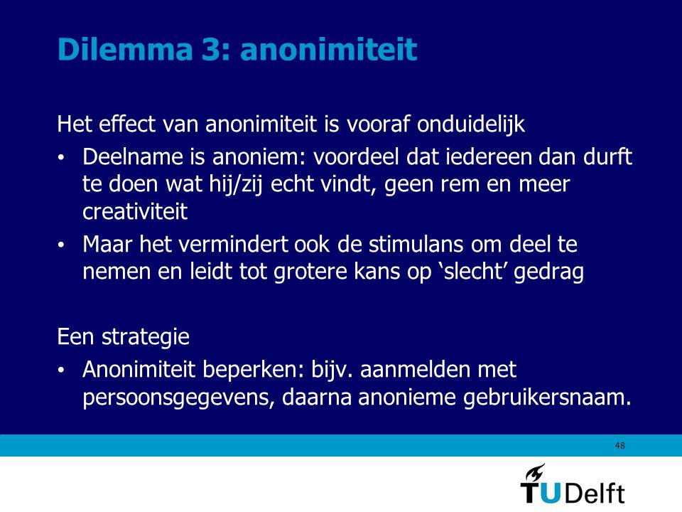 48 Dilemma 3: anonimiteit Het effect van anonimiteit is vooraf onduidelijk Deelname is anoniem: voordeel dat iedereen dan durft te doen wat hij/zij echt vindt, geen rem en meer creativiteit Maar het vermindert ook de stimulans om deel te nemen en leidt tot grotere kans op 'slecht' gedrag Een strategie Anonimiteit beperken: bijv.