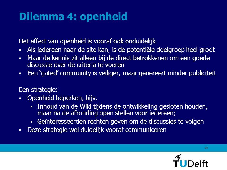 49 Dilemma 4: openheid Het effect van openheid is vooraf ook onduidelijk Als iedereen naar de site kan, is de potentiële doelgroep heel groot Maar de kennis zit alleen bij de direct betrokkenen om een goede discussie over de criteria te voeren Een 'gated' community is veiliger, maar genereert minder publiciteit Een strategie: Openheid beperken, bijv.