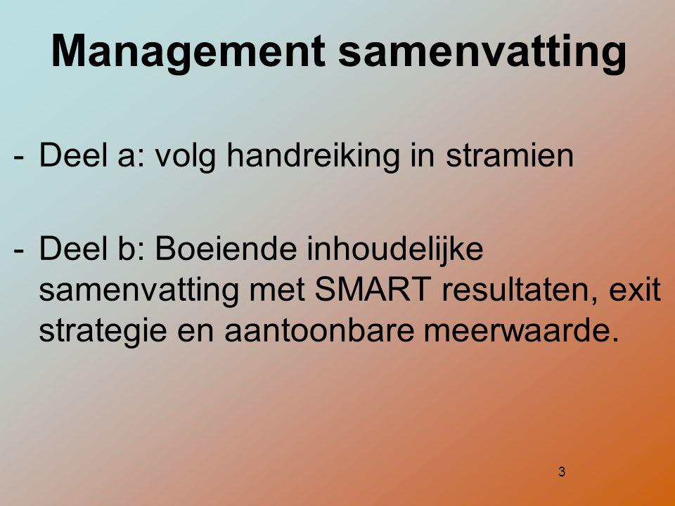 3 Management samenvatting  Deel a: volg handreiking in stramien  Deel b: Boeiende inhoudelijke samenvatting met SMART resultaten, exit strategie en