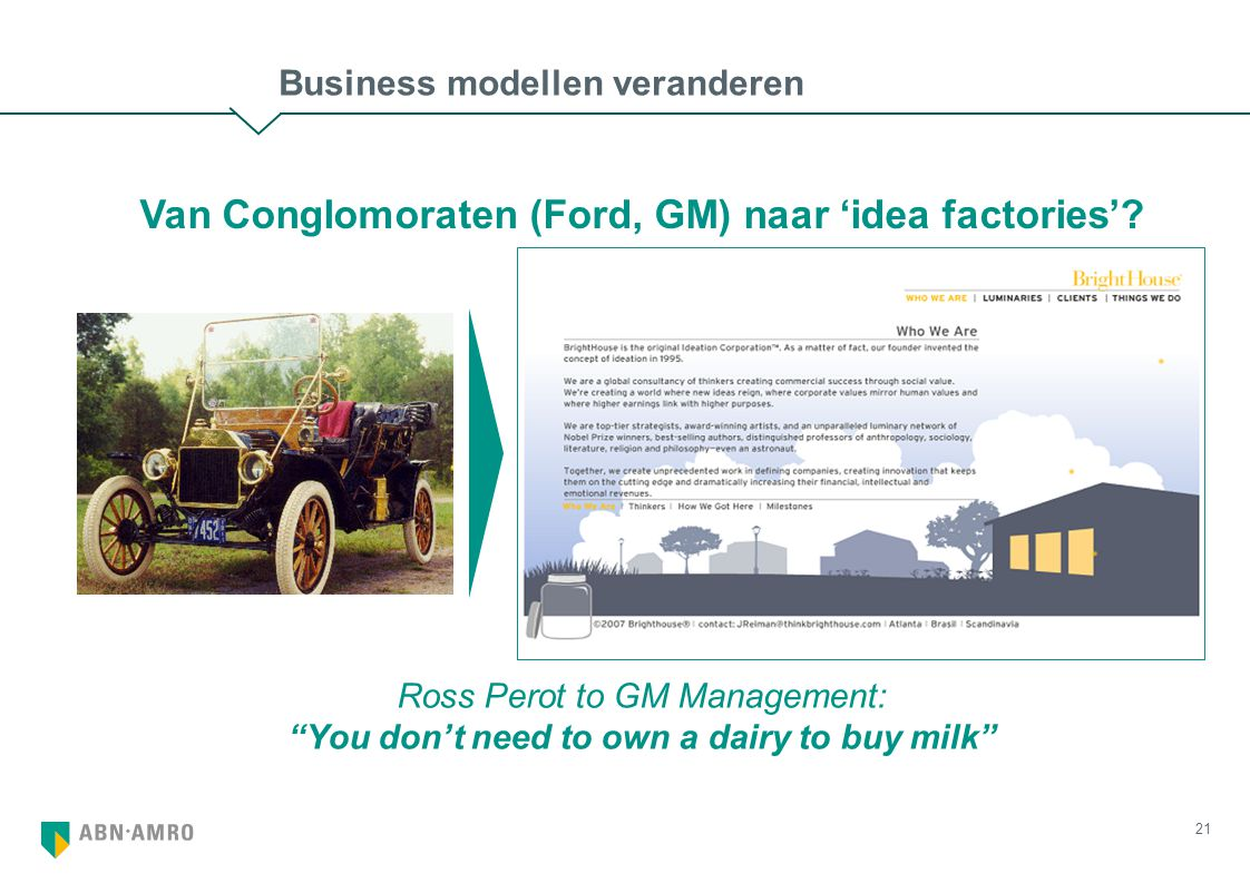 21 Business modellen veranderen Ross Perot to GM Management: You don't need to own a dairy to buy milk Van Conglomoraten (Ford, GM) naar 'idea factories'?
