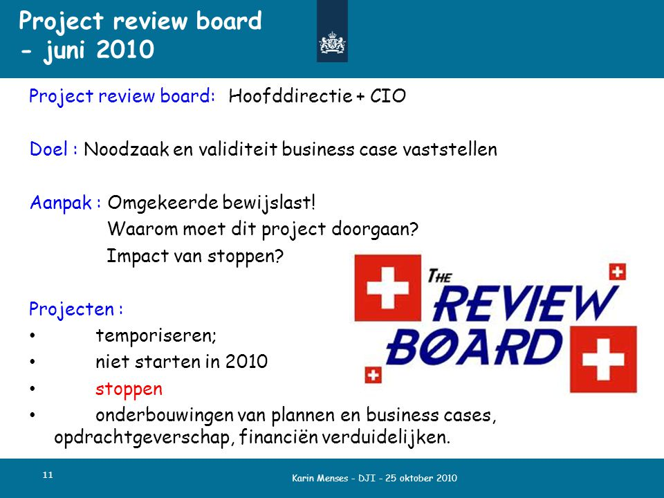 Karin Menses - DJI - 25 oktober 2010 11 Project review board - juni 2010 Project review board: Hoofddirectie + CIO Doel : Noodzaak en validiteit busin