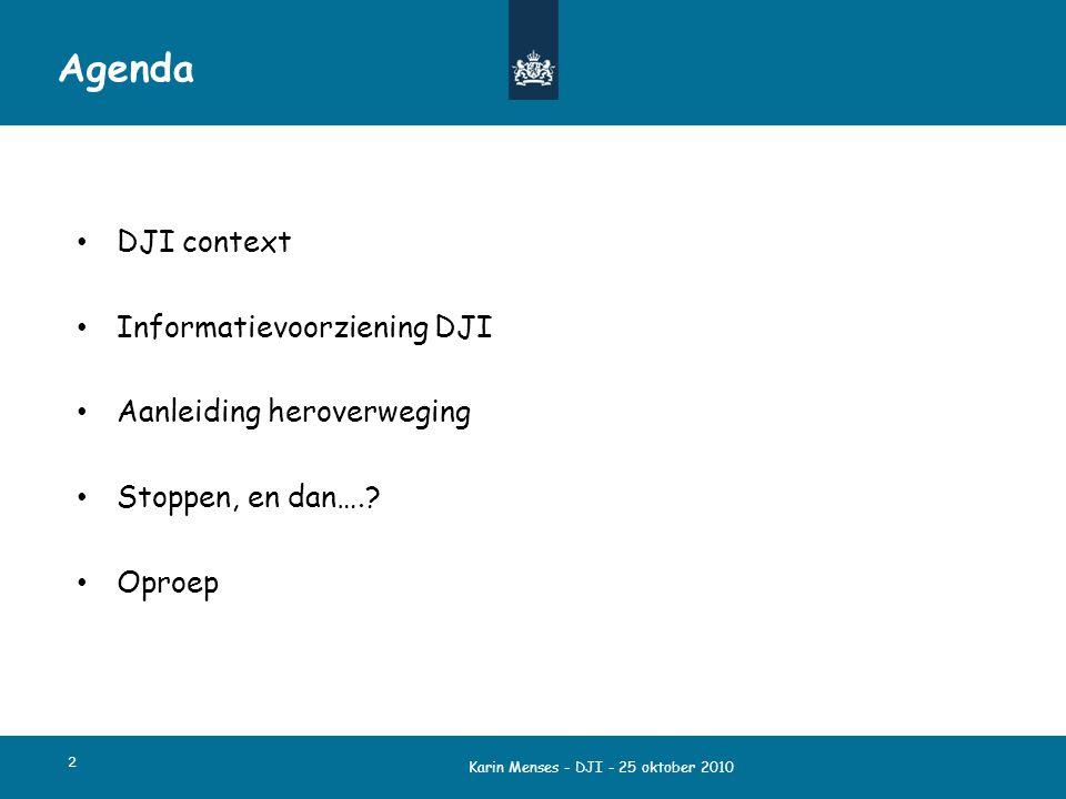 Karin Menses - DJI - 25 oktober 2010 2 Agenda DJI context Informatievoorziening DJI Aanleiding heroverweging Stoppen, en dan….? Oproep
