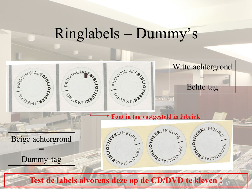 Ringlabels – Dummy's Witte achtergrond = Echte tag Beige achtergrond = Dummy tag Test de labels alvorens deze op de CD/DVD te kleven ! Fout in tag vas