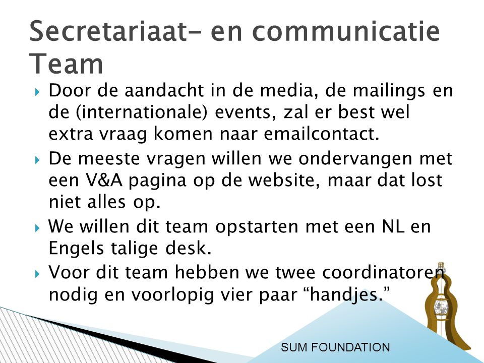 Secretariaat- en communicatie Team SUM FOUNDATION  Door de aandacht in de media, de mailings en de (internationale) events, zal er best wel extra vra