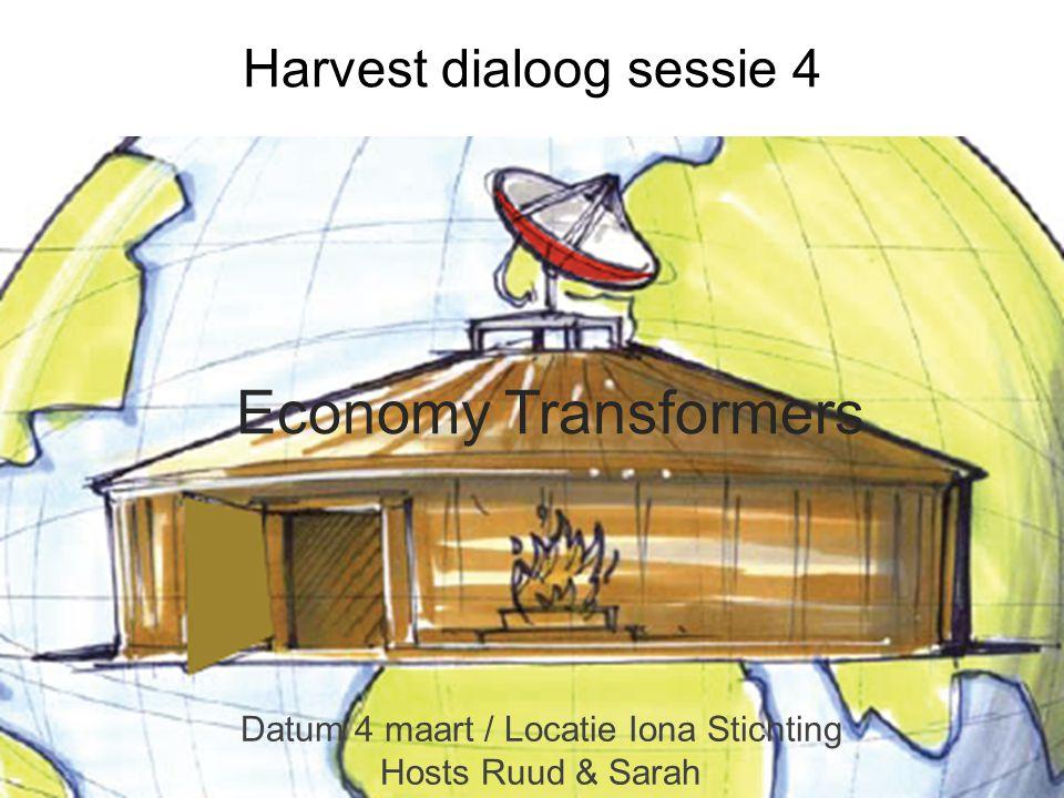 Economy Transformers Datum 4 maart / Locatie Iona Stichting Hosts Ruud & Sarah Harvest dialoog sessie 4