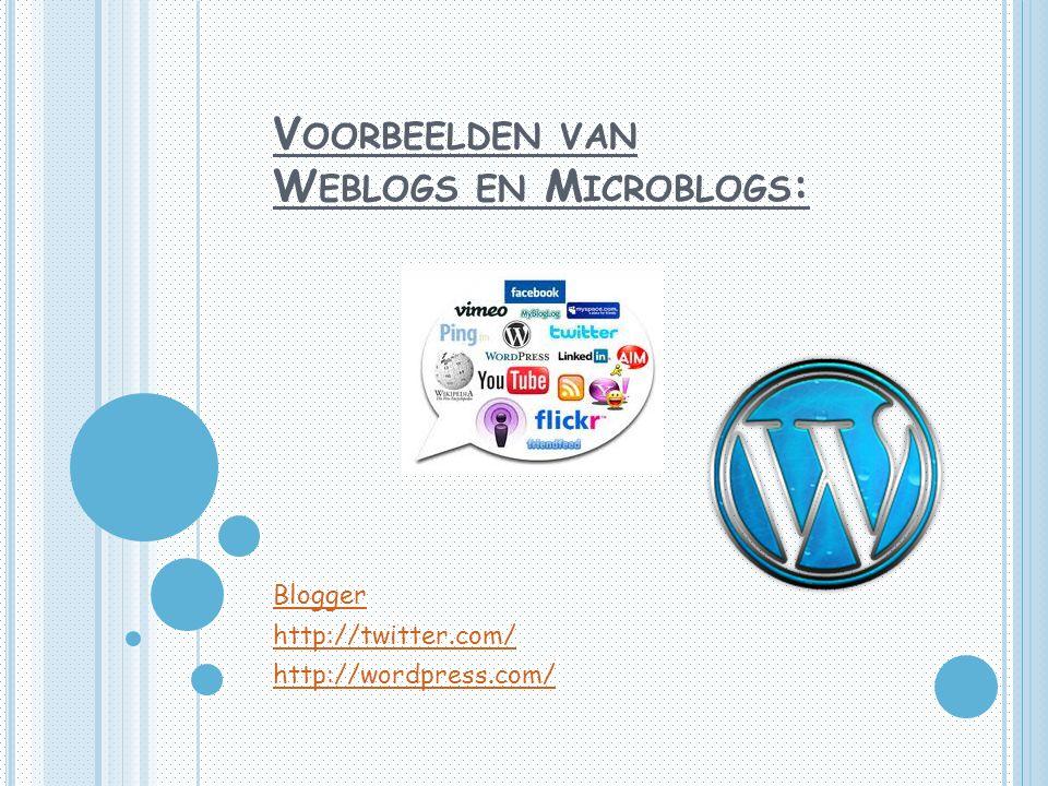 V OORBEELDEN VAN W EBLOGS EN M ICROBLOGS : Blogger http://twitter.com/ http://wordpress.com/