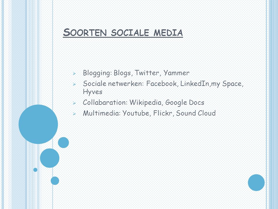 S OORTEN SOCIALE MEDIA  Blogging: Blogs, Twitter, Yammer  Sociale netwerken: Facebook, LinkedIn,my Space, Hyves  Collabaration: Wikipedia, Google D