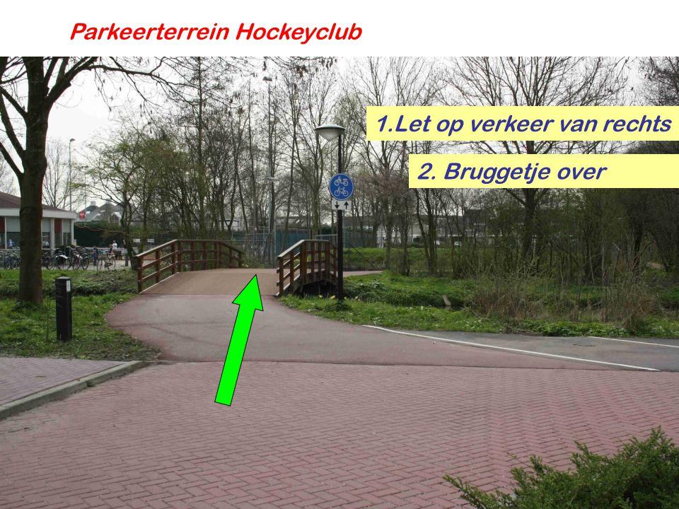 Parkeerterrein Hockeyclub 1.Let op verkeer van rechts 2. Bruggetje over