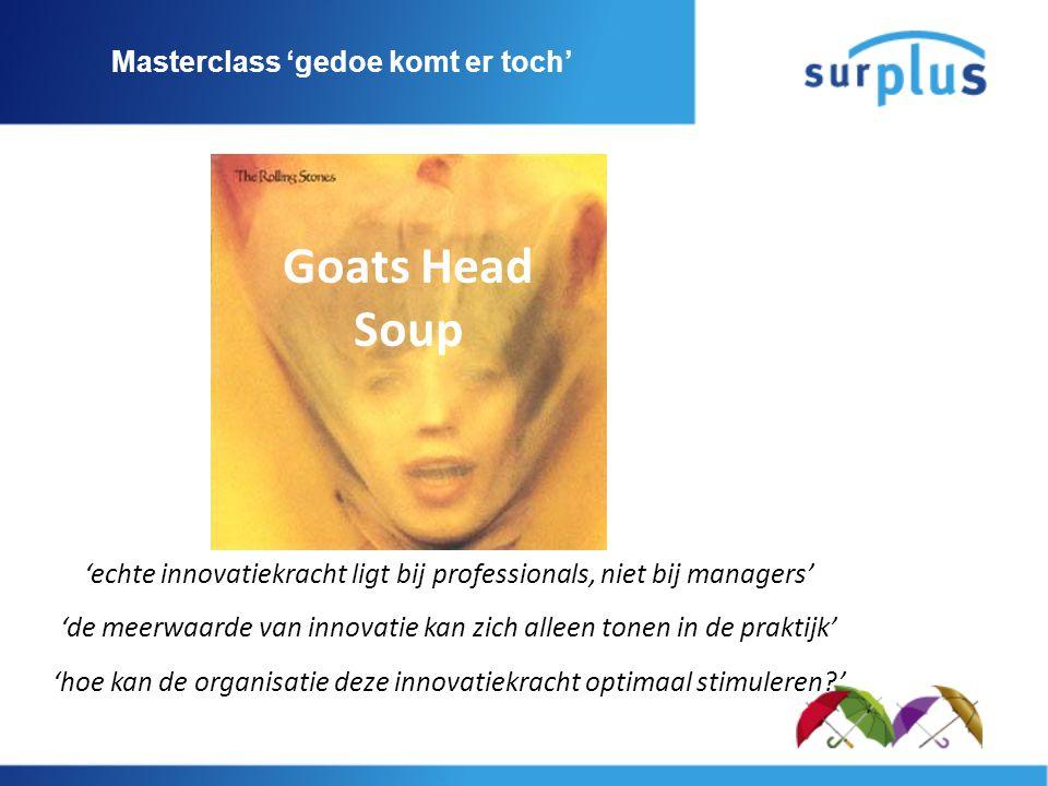 Masterclass 'gedoe komt er toch' 'echte innovatiekracht ligt bij professionals, niet bij managers' 'de meerwaarde van innovatie kan zich alleen tonen in de praktijk' 'hoe kan de organisatie deze innovatiekracht optimaal stimuleren ' Goats Head Soup