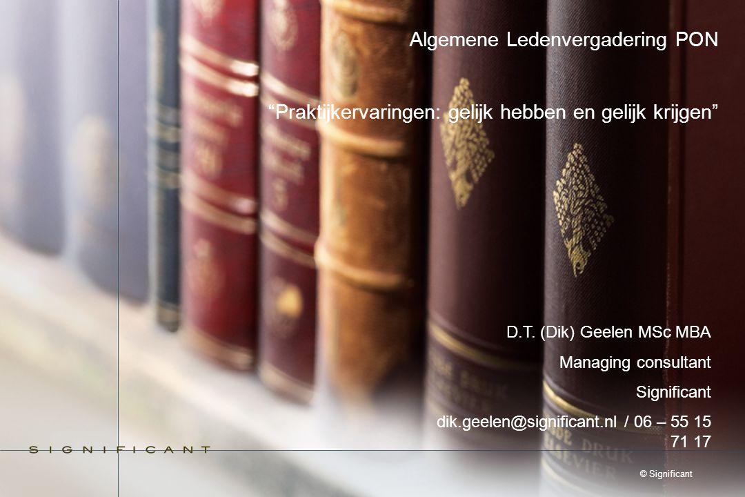 """© Significant Algemene Ledenvergadering PON """"Praktijkervaringen: gelijk hebben en gelijk krijgen"""" D.T. (Dik) Geelen MSc MBA Managing consultant Signif"""