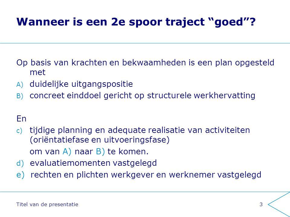 """Titel van de presentatie3 Wanneer is een 2e spoor traject """"goed""""? Op basis van krachten en bekwaamheden is een plan opgesteld met A) duidelijke uitgan"""