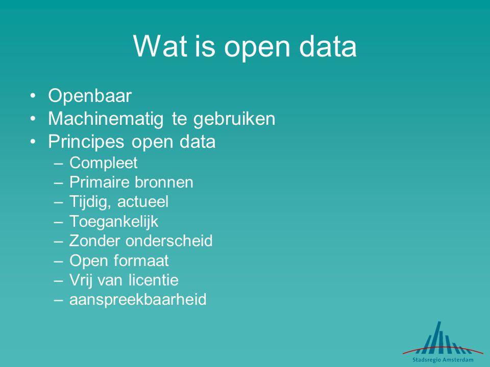 Wat is open data Openbaar Machinematig te gebruiken Principes open data –Compleet –Primaire bronnen –Tijdig, actueel –Toegankelijk –Zonder onderscheid –Open formaat –Vrij van licentie –aanspreekbaarheid