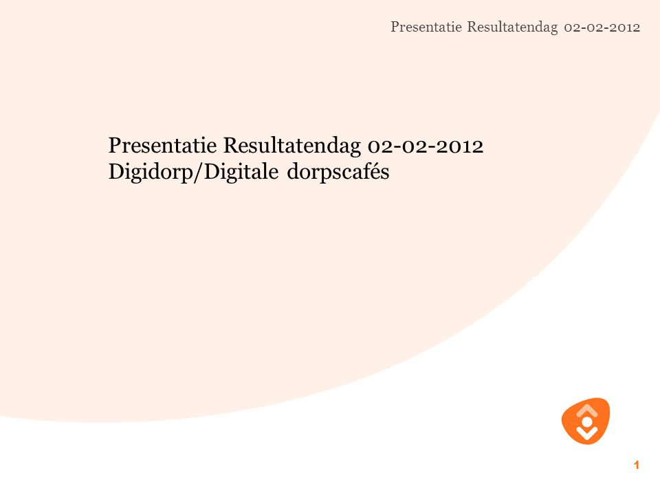 Presentatie Resultatendag 02-02-2012 1 Digidorp/Digitale dorpscafés