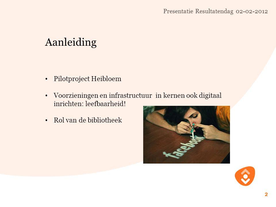 Presentatie Resultatendag 02-02-2012 2 Aanleiding Pilotproject Heibloem Voorzieningen en infrastructuur in kernen ook digitaal inrichten: leefbaarheid.