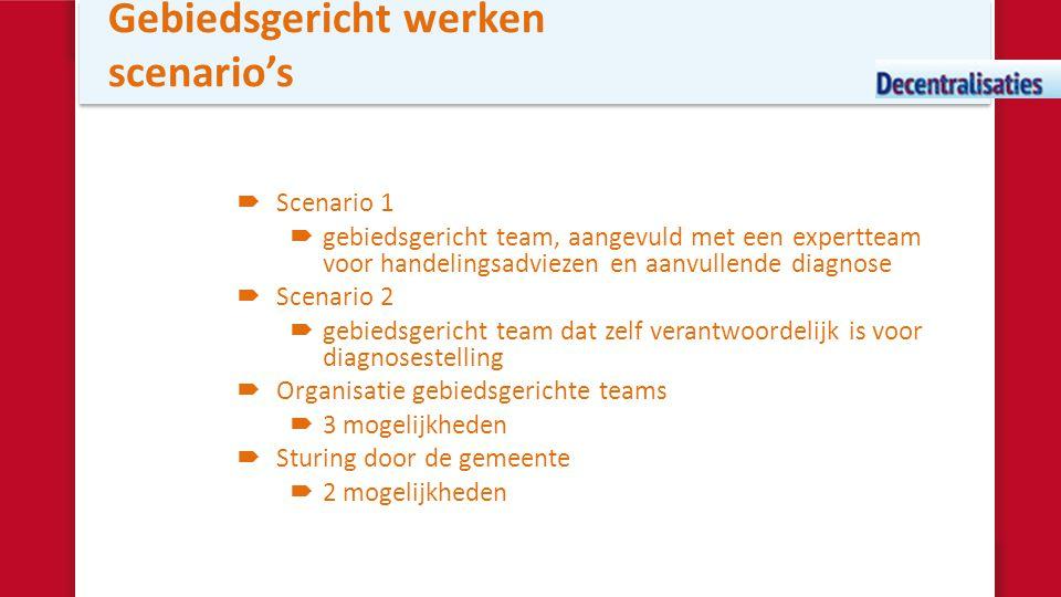 Gebiedsgericht werken scenario's  Scenario 1  gebiedsgericht team, aangevuld met een expertteam voor handelingsadviezen en aanvullende diagnose  Sc