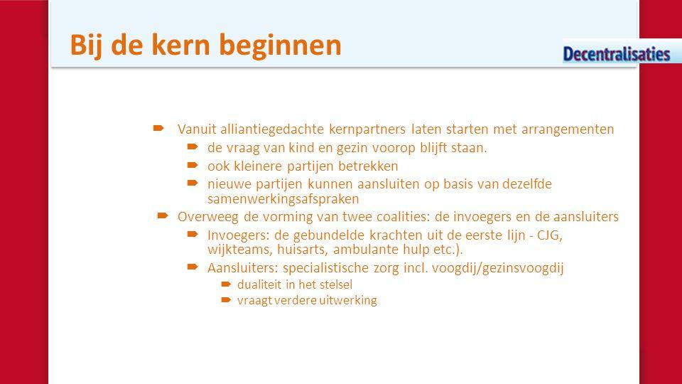 Bij de kern beginnen  Vanuit alliantiegedachte kernpartners laten starten met arrangementen  de vraag van kind en gezin voorop blijft staan.  ook k