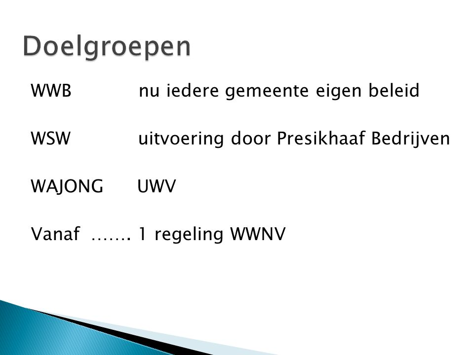 WWB nu iedere gemeente eigen beleid WSW uitvoering door Presikhaaf Bedrijven WAJONG UWV Vanaf …….