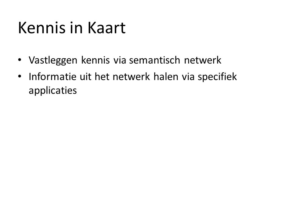 Kennis in Kaart Vastleggen kennis via semantisch netwerk Informatie uit het netwerk halen via specifiek applicaties