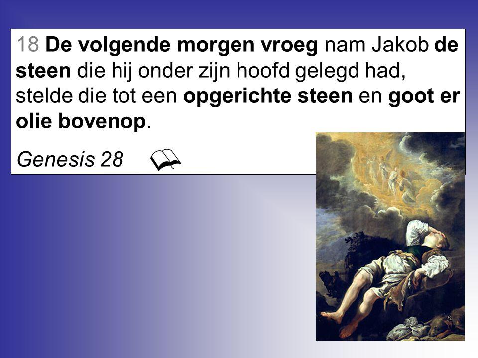 18 De volgende morgen vroeg nam Jakob de steen die hij onder zijn hoofd gelegd had, stelde die tot een opgerichte steen en goot er olie bovenop. Genes