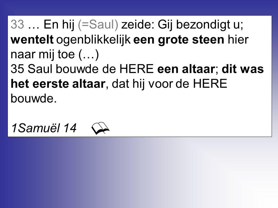 33 … En hij (=Saul) zeide: Gij bezondigt u; wentelt ogenblikkelijk een grote steen hier naar mij toe (…) 35 Saul bouwde de HERE een altaar; dit was he