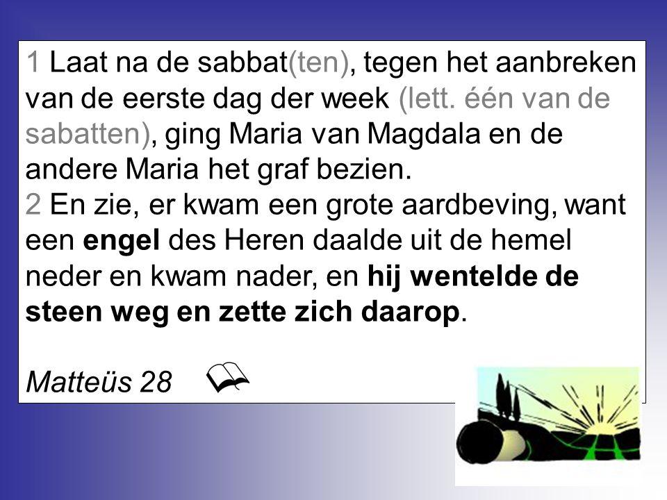 1 Laat na de sabbat(ten), tegen het aanbreken van de eerste dag der week (lett. één van de sabatten), ging Maria van Magdala en de andere Maria het gr