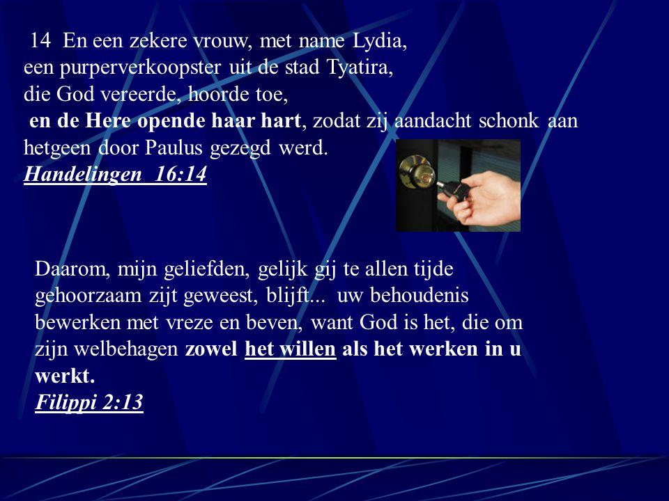 14 En een zekere vrouw, met name Lydia, een purperverkoopster uit de stad Tyatira, die God vereerde, hoorde toe, en de Here opende haar hart, zodat zij aandacht schonk aan hetgeen door Paulus gezegd werd.