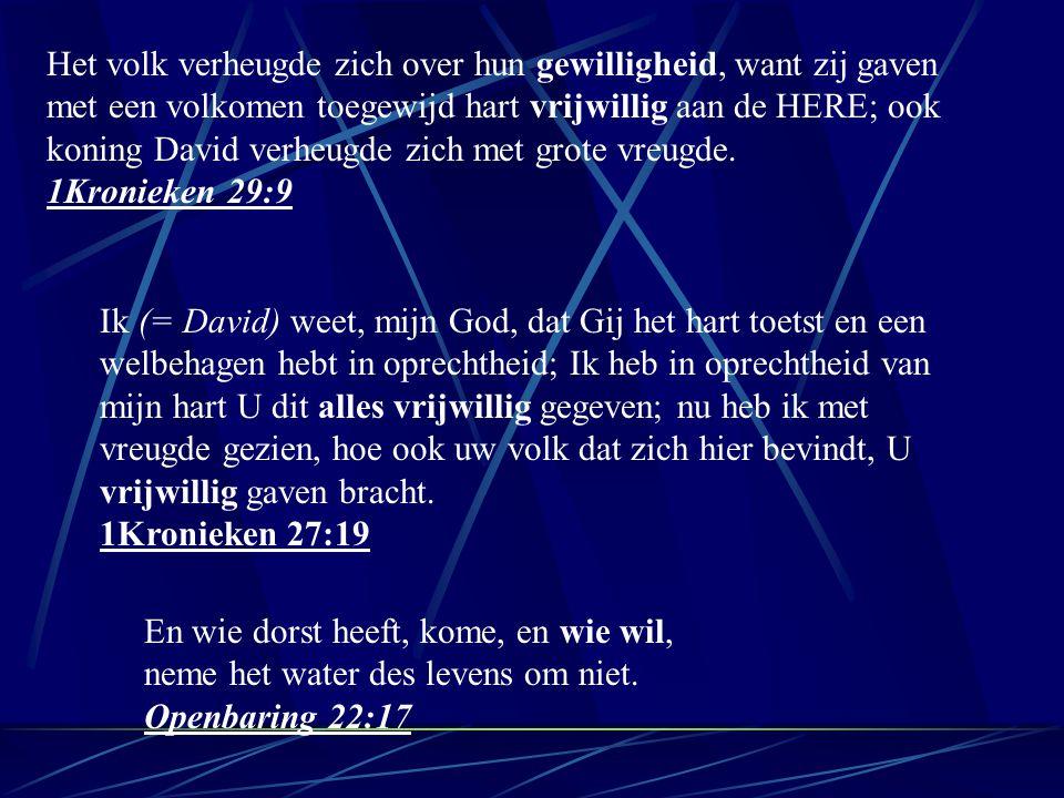 Het volk verheugde zich over hun gewilligheid, want zij gaven met een volkomen toegewijd hart vrijwillig aan de HERE; ook koning David verheugde zich met grote vreugde.