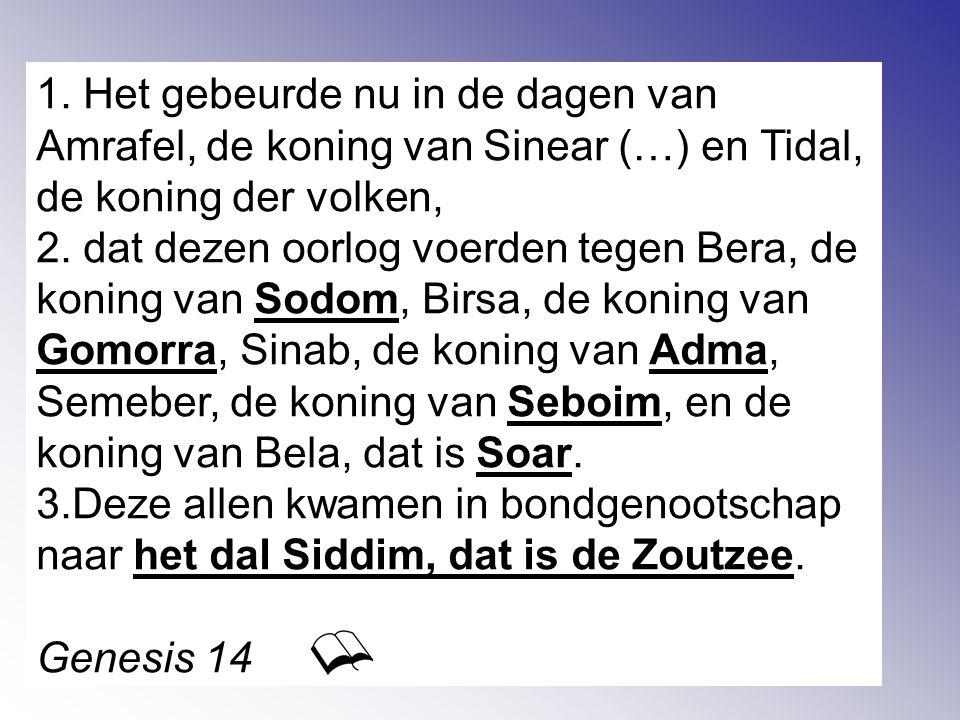 1. Het gebeurde nu in de dagen van Amrafel, de koning van Sinear (…) en Tidal, de koning der volken, 2. dat dezen oorlog voerden tegen Bera, de koning
