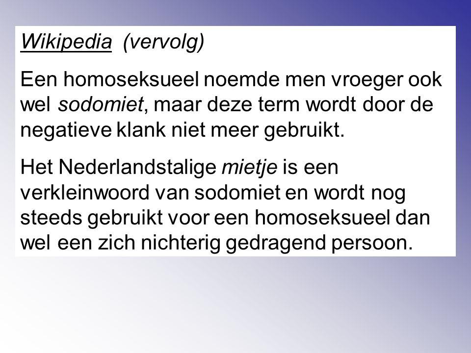 Wikipedia (vervolg) Een homoseksueel noemde men vroeger ook wel sodomiet, maar deze term wordt door de negatieve klank niet meer gebruikt.