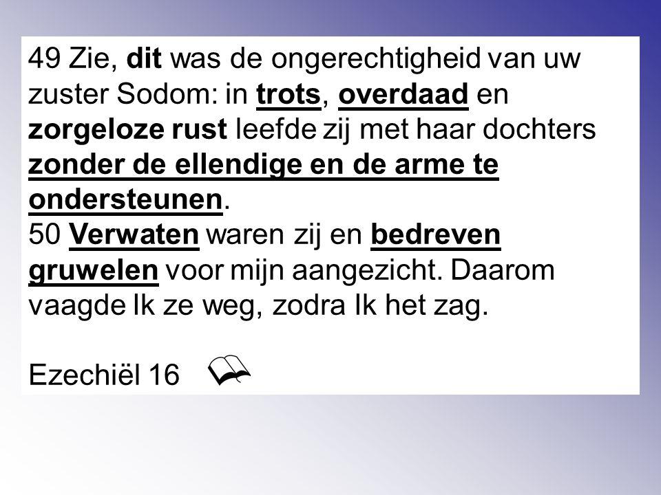 49 Zie, dit was de ongerechtigheid van uw zuster Sodom: in trots, overdaad en zorgeloze rust leefde zij met haar dochters zonder de ellendige en de arme te ondersteunen.