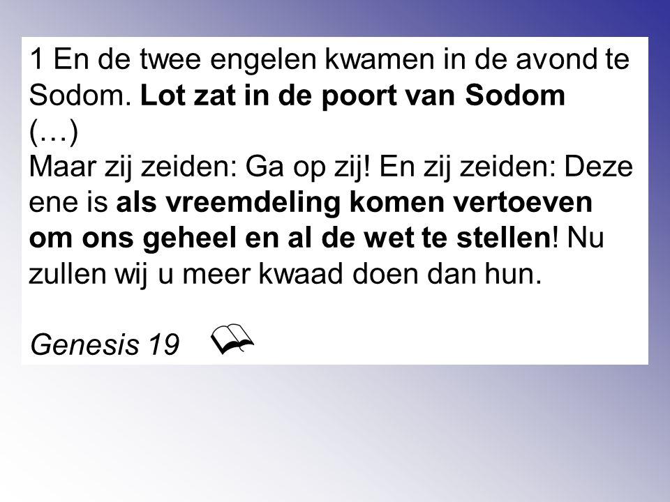 1 En de twee engelen kwamen in de avond te Sodom. Lot zat in de poort van Sodom (…) Maar zij zeiden: Ga op zij! En zij zeiden: Deze ene is als vreemde