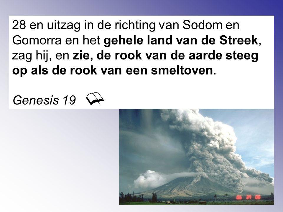28 en uitzag in de richting van Sodom en Gomorra en het gehele land van de Streek, zag hij, en zie, de rook van de aarde steeg op als de rook van een smeltoven.