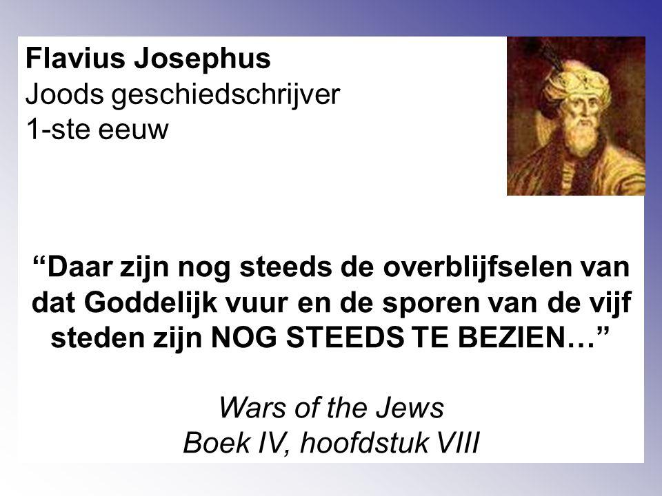Flavius Josephus Joods geschiedschrijver 1-ste eeuw Daar zijn nog steeds de overblijfselen van dat Goddelijk vuur en de sporen van de vijf steden zijn NOG STEEDS TE BEZIEN… Wars of the Jews Boek IV, hoofdstuk VIII