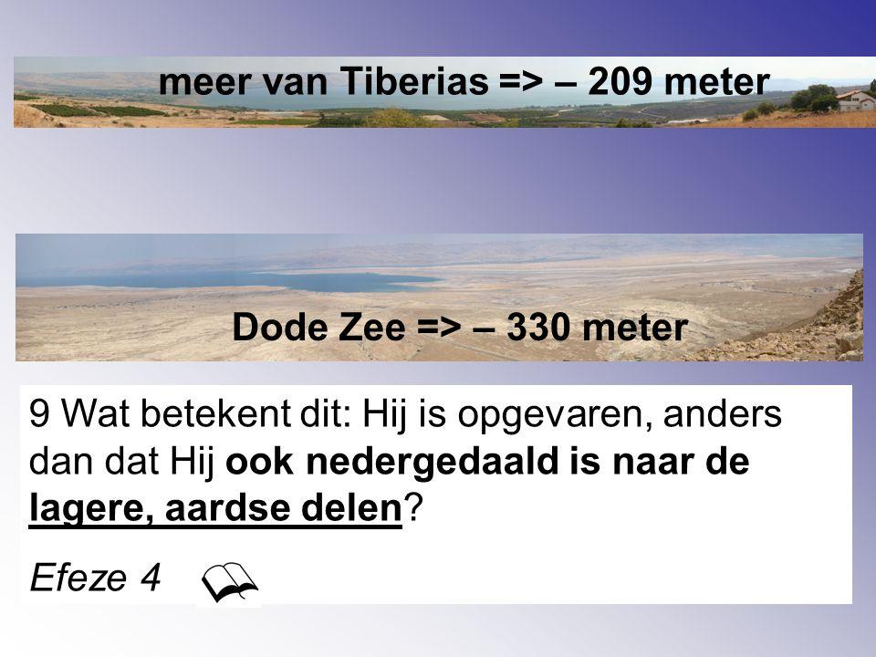 meer van Tiberias => – 209 meter Dode Zee => – 330 meter 9 Wat betekent dit: Hij is opgevaren, anders dan dat Hij ook nedergedaald is naar de lagere, aardse delen.
