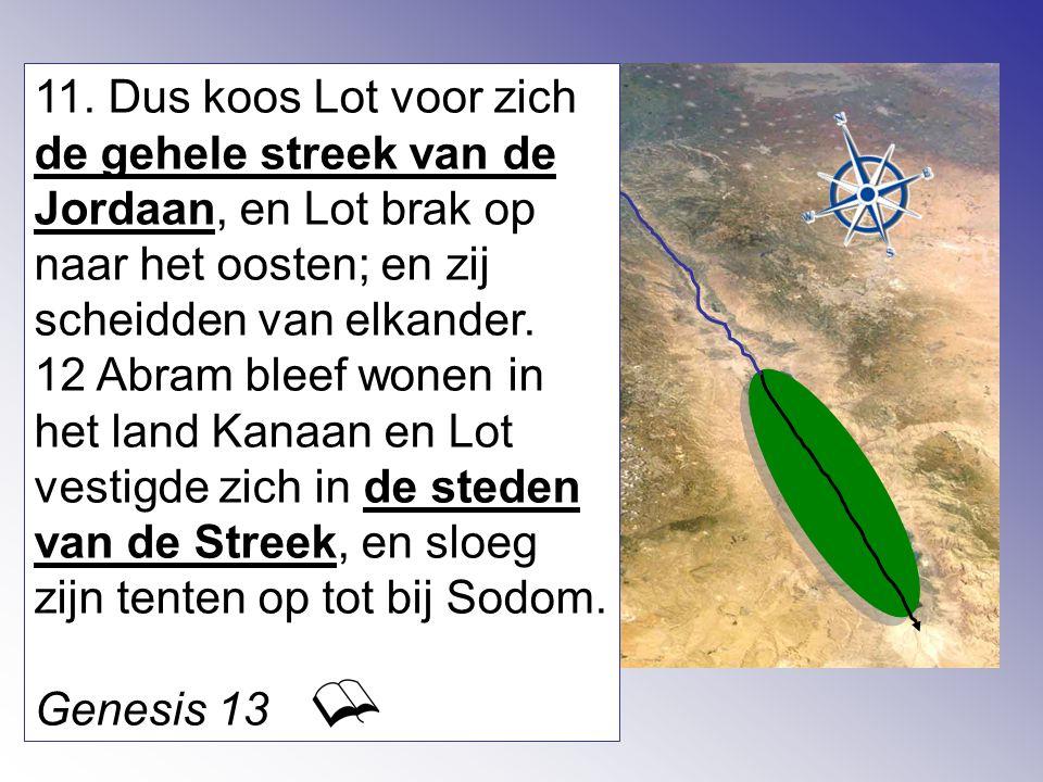 11. Dus koos Lot voor zich de gehele streek van de Jordaan, en Lot brak op naar het oosten; en zij scheidden van elkander. 12 Abram bleef wonen in het