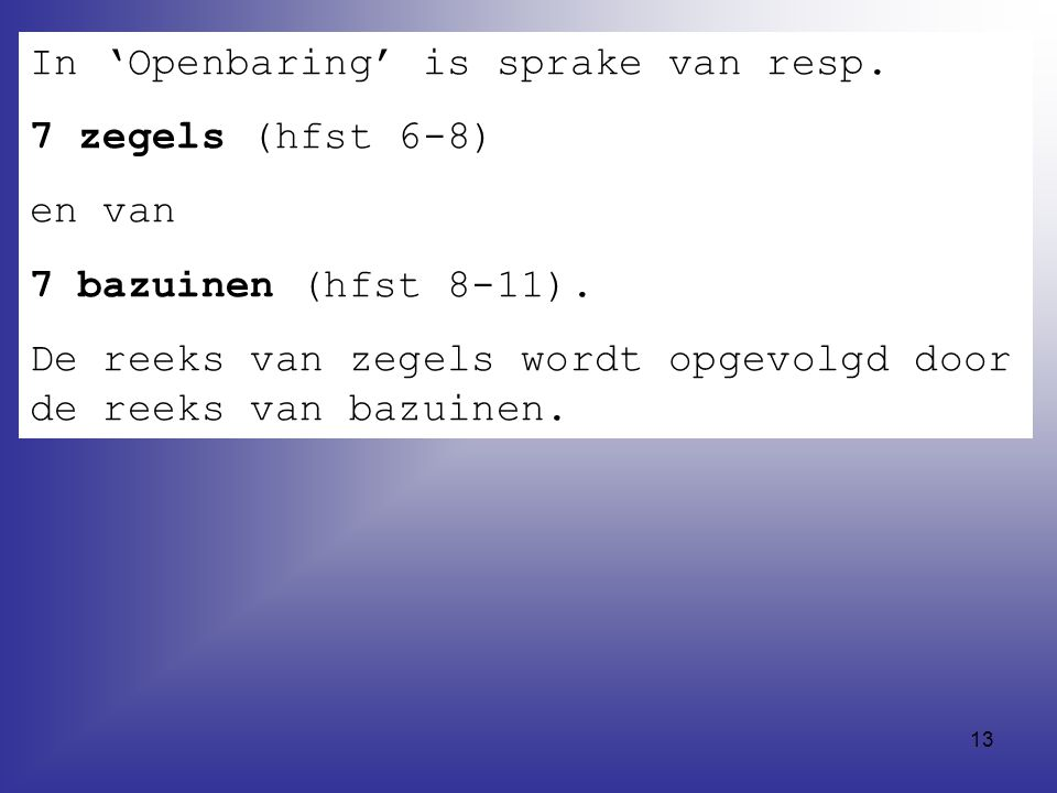 13 In 'Openbaring' is sprake van resp.7 zegels (hfst 6-8) en van 7 bazuinen (hfst 8-11).