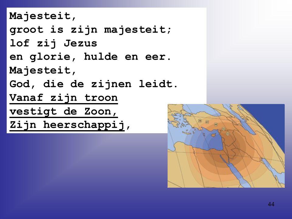 44 Majesteit, groot is zijn majesteit; lof zij Jezus en glorie, hulde en eer.