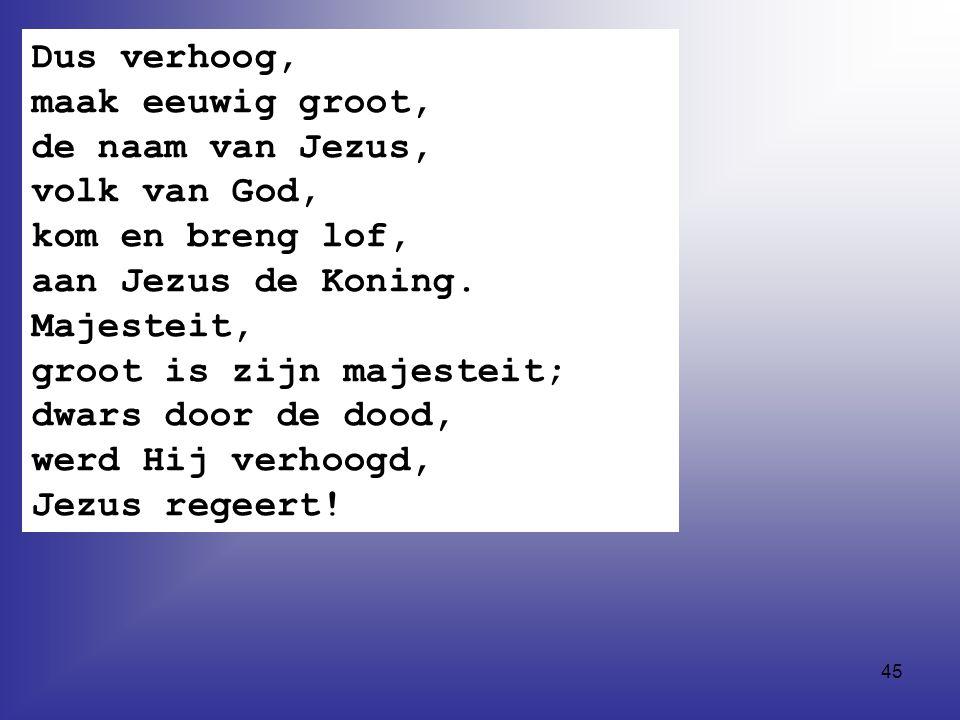 45 Dus verhoog, maak eeuwig groot, de naam van Jezus, volk van God, kom en breng lof, aan Jezus de Koning.