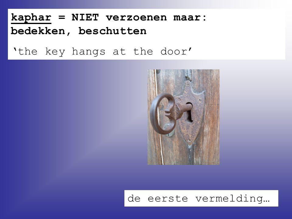 kaphar = NIET verzoenen maar: bedekken, beschutten 'the key hangs at the door' de eerste vermelding…
